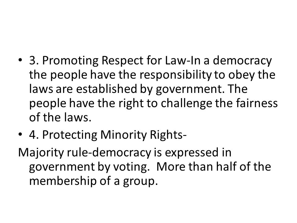 3. Promoting Respect for Law-In a democracy the people have the responsibility to obey the laws are established by government. The people have the right to challenge the fairness of the laws.