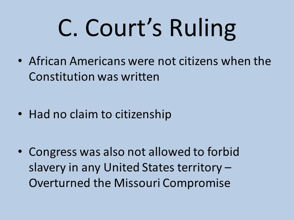C. Court's Ruling African Americans were not citizens when the Constitution was written. Had no claim to citizenship.