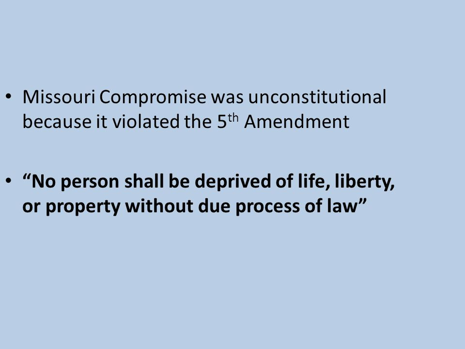 Missouri Compromise was unconstitutional because it violated the 5th Amendment