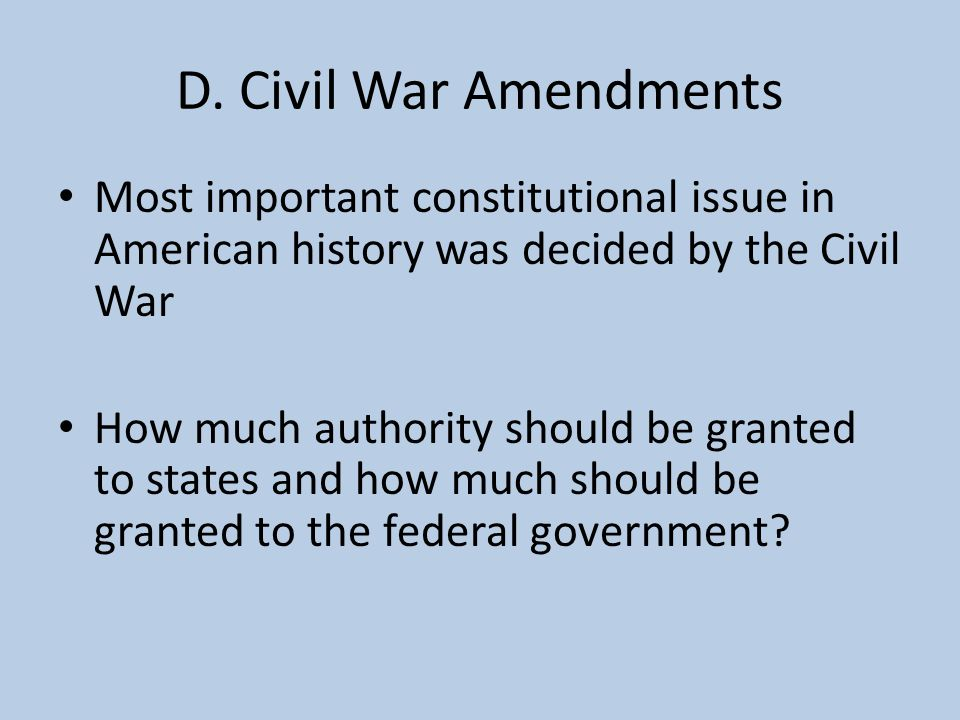 D. Civil War Amendments Most important constitutional issue in American history was decided by the Civil War.