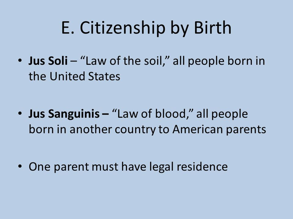 E. Citizenship by Birth Jus Soli – Law of the soil, all people born in the United States.