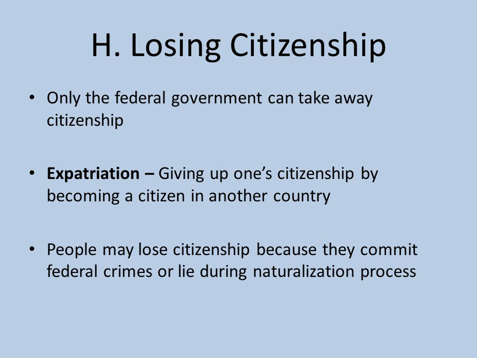 H. Losing Citizenship Only the federal government can take away citizenship.