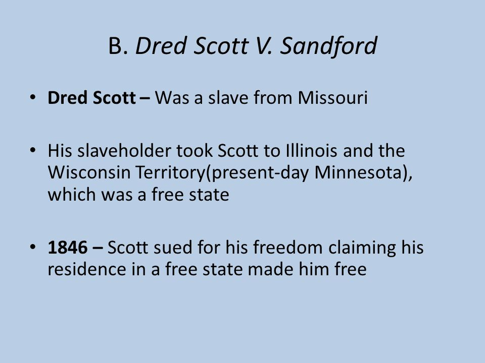 B. Dred Scott V. Sandford Dred Scott – Was a slave from Missouri