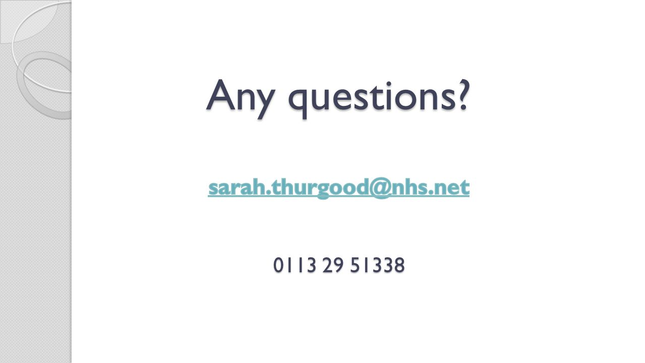 Any questions sarah.thurgood@nhs.net 0113 29 51338