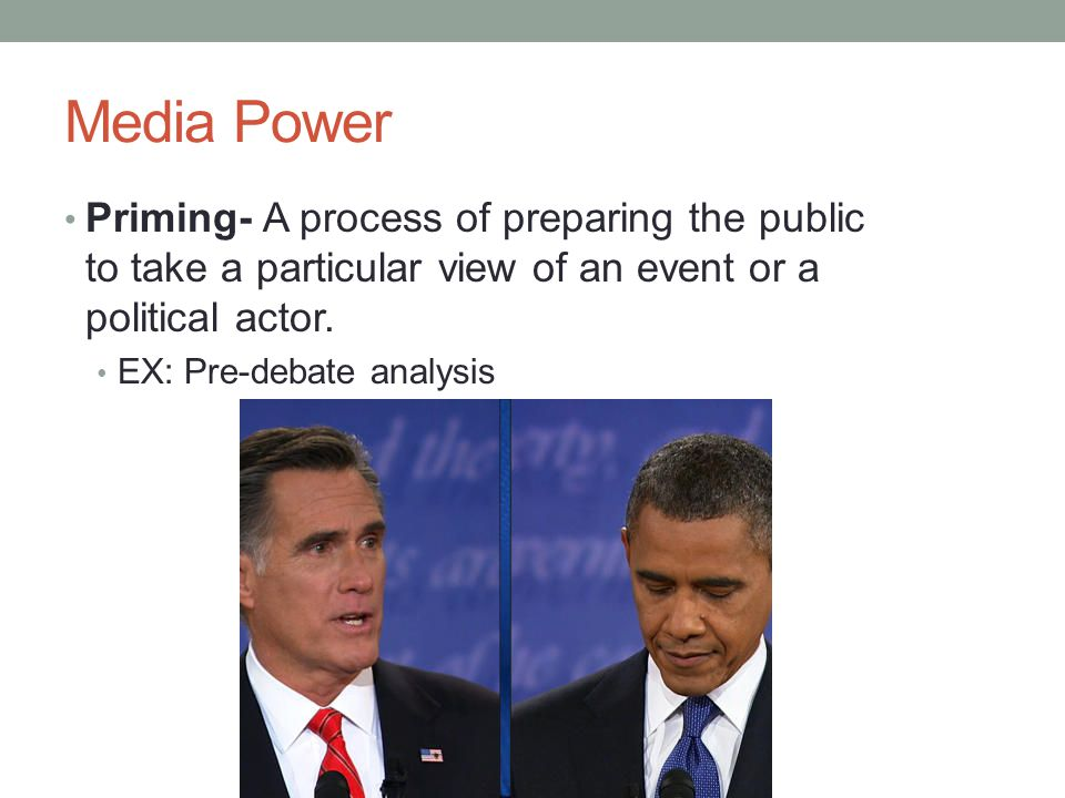 Media Power Priming- A process of preparing the public to take a particular view of an event or a political actor.