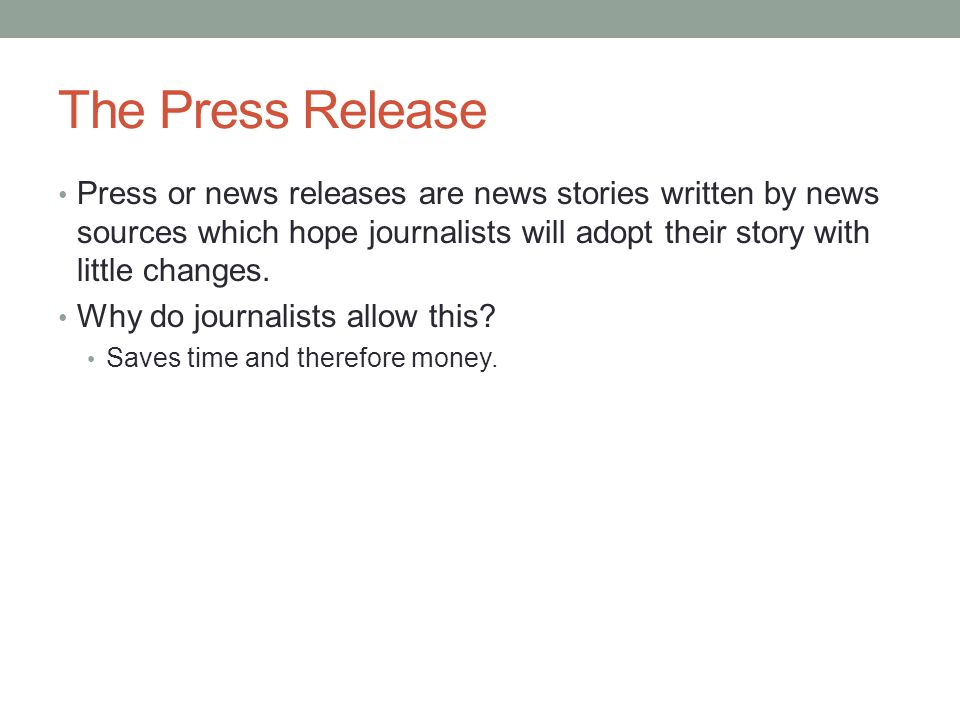 The Press Release Press or news releases are news stories written by news sources which hope journalists will adopt their story with little changes.