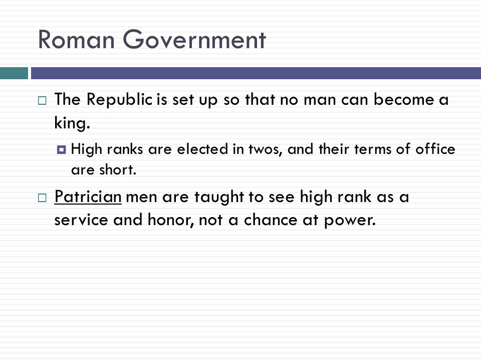 Roman Government The Republic is set up so that no man can become a king. High ranks are elected in twos, and their terms of office are short.
