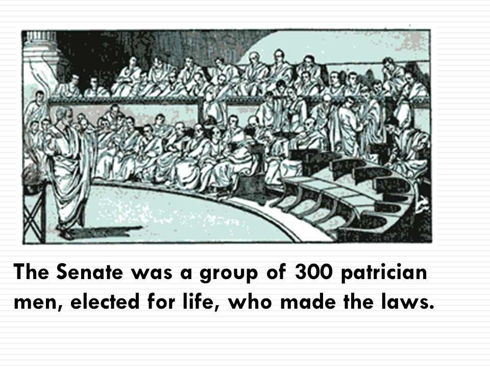 The Senate was a group of 300 patrician men, elected for life, who made the laws.