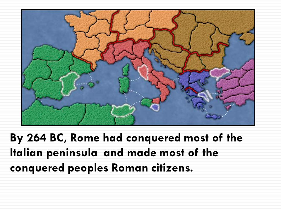 By 264 BC, Rome had conquered most of the Italian peninsula and made most of the conquered peoples Roman citizens.