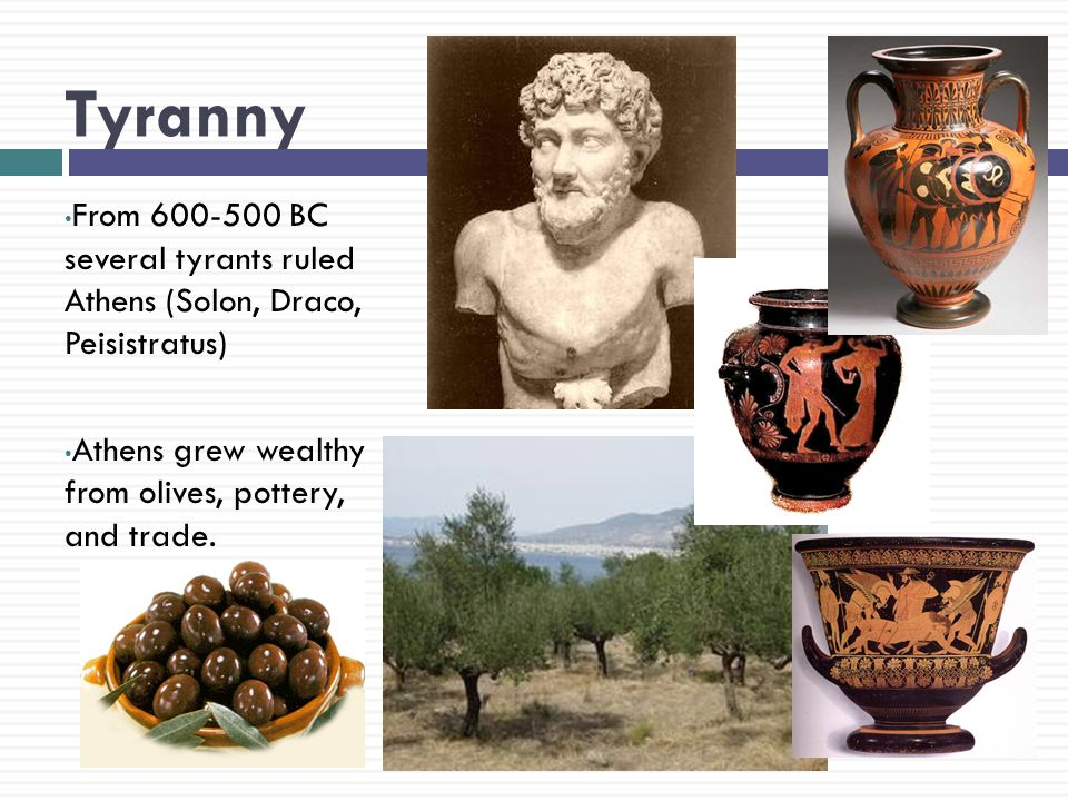 Tyranny From 600-500 BC several tyrants ruled Athens (Solon, Draco, Peisistratus) Athens grew wealthy from olives, pottery, and trade.