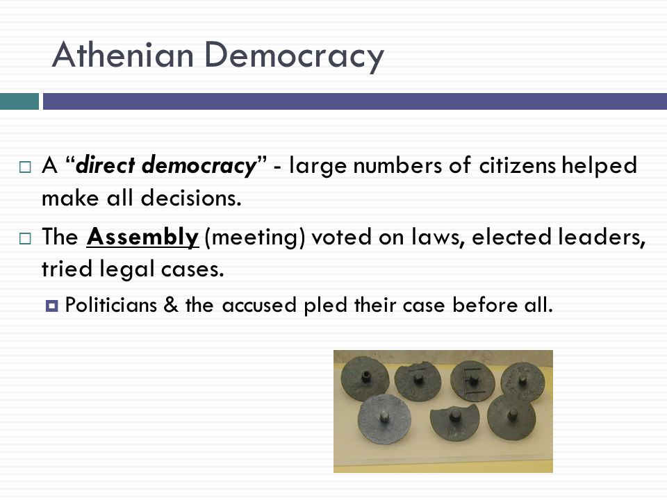 Athenian Democracy A direct democracy - large numbers of citizens helped make all decisions.