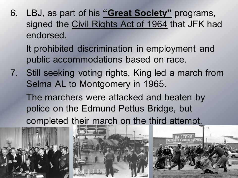 LBJ, as part of his Great Society programs, signed the Civil Rights Act of 1964 that JFK had endorsed.