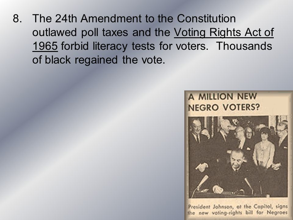 The 24th Amendment to the Constitution outlawed poll taxes and the Voting Rights Act of 1965 forbid literacy tests for voters.