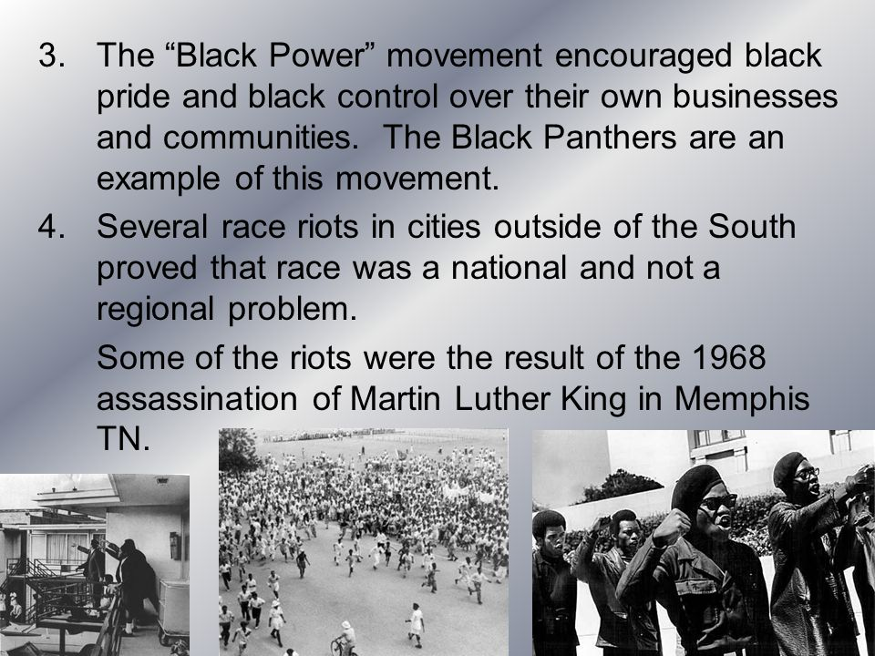 The Black Power movement encouraged black pride and black control over their own businesses and communities. The Black Panthers are an example of this movement.