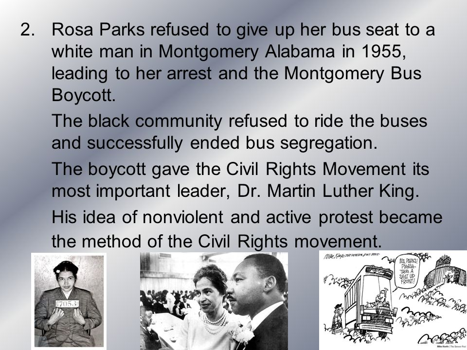 Rosa Parks refused to give up her bus seat to a white man in Montgomery Alabama in 1955, leading to her arrest and the Montgomery Bus Boycott.