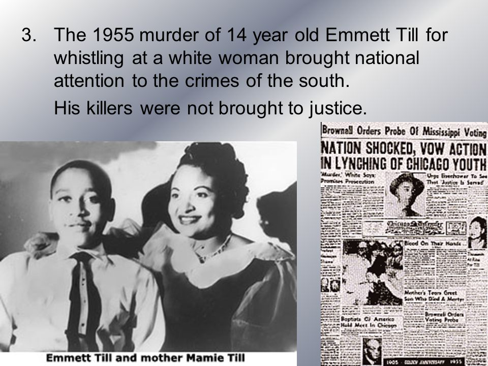 The 1955 murder of 14 year old Emmett Till for whistling at a white woman brought national attention to the crimes of the south.
