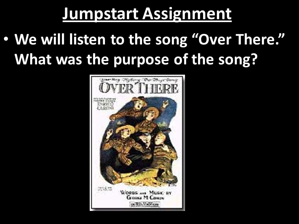 Jumpstart Assignment We will listen to the song Over There. What was the purpose of the song
