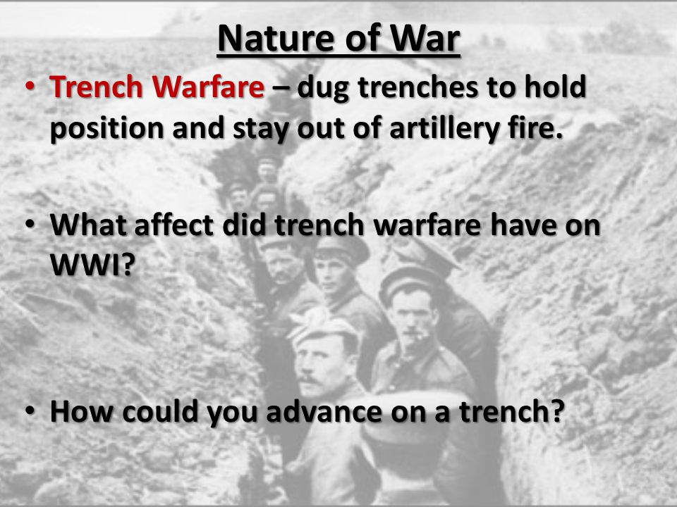 Nature of War Trench Warfare – dug trenches to hold position and stay out of artillery fire. What affect did trench warfare have on WWI