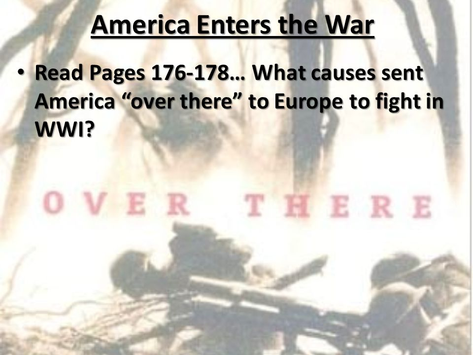 America Enters the War Read Pages 176-178… What causes sent America over there to Europe to fight in WWI