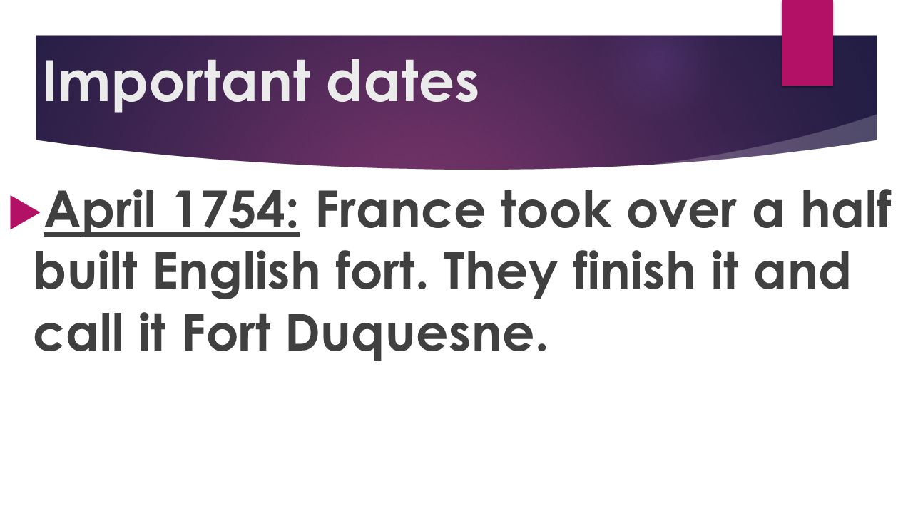 Important dates April 1754: France took over a half built English fort.