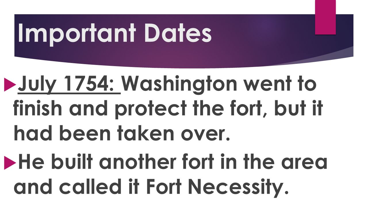 Important Dates July 1754: Washington went to finish and protect the fort, but it had been taken over.
