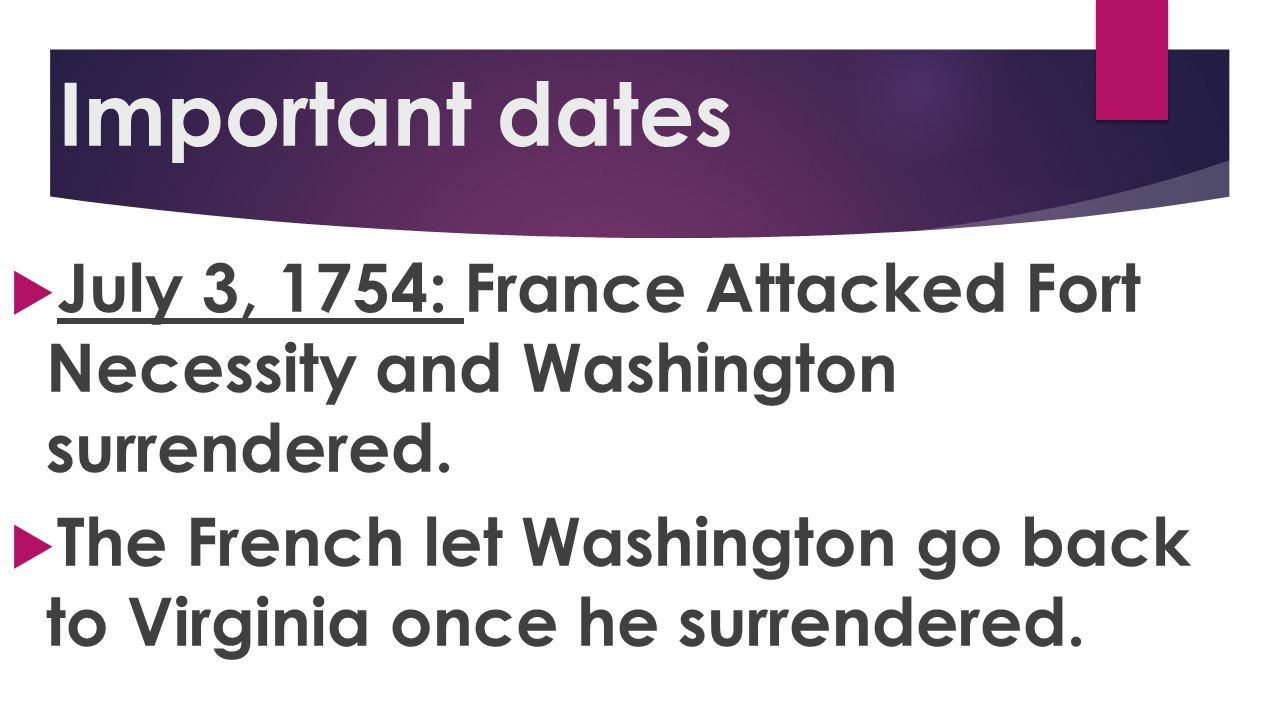 Important dates July 3, 1754: France Attacked Fort Necessity and Washington surrendered.