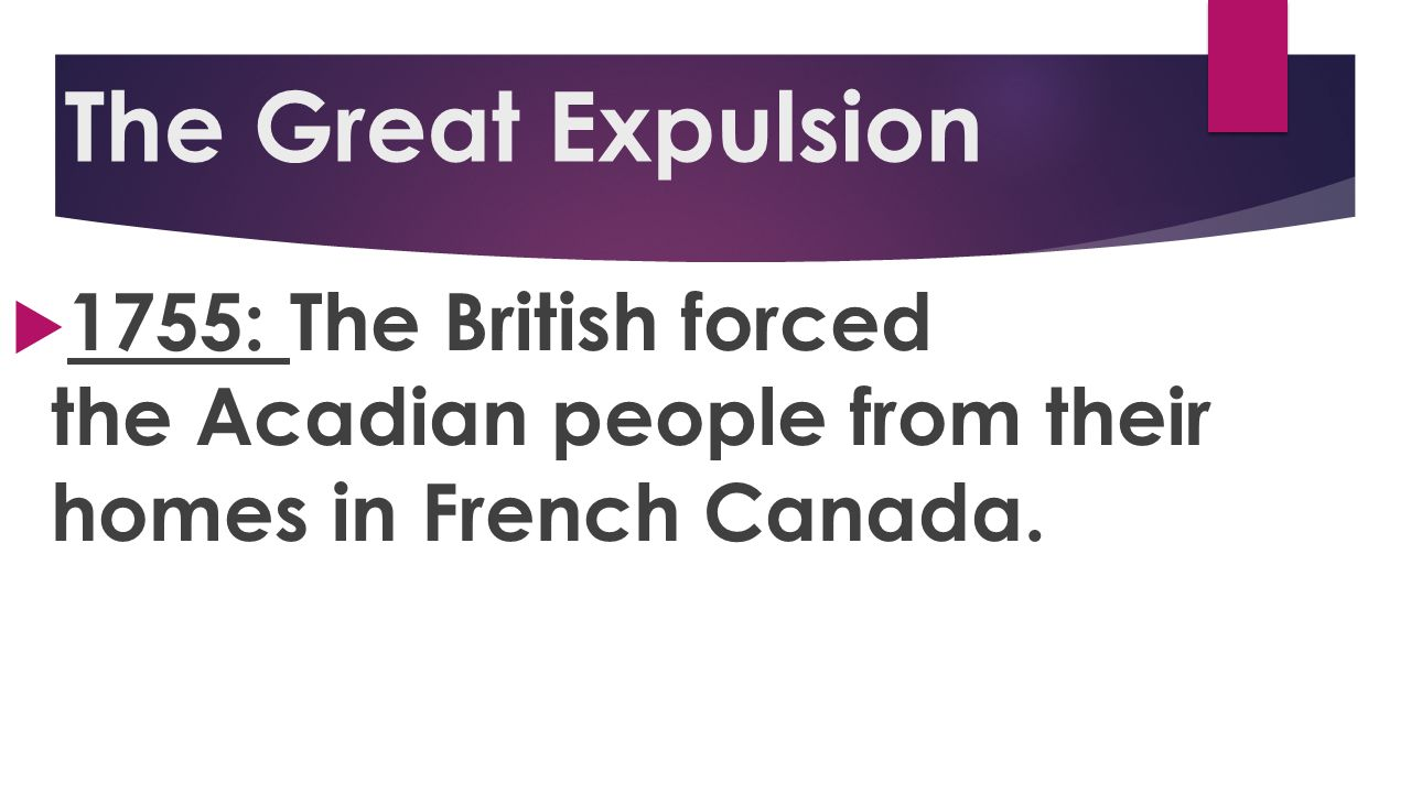 The Great Expulsion 1755: The British forced the Acadian people from their homes in French Canada.