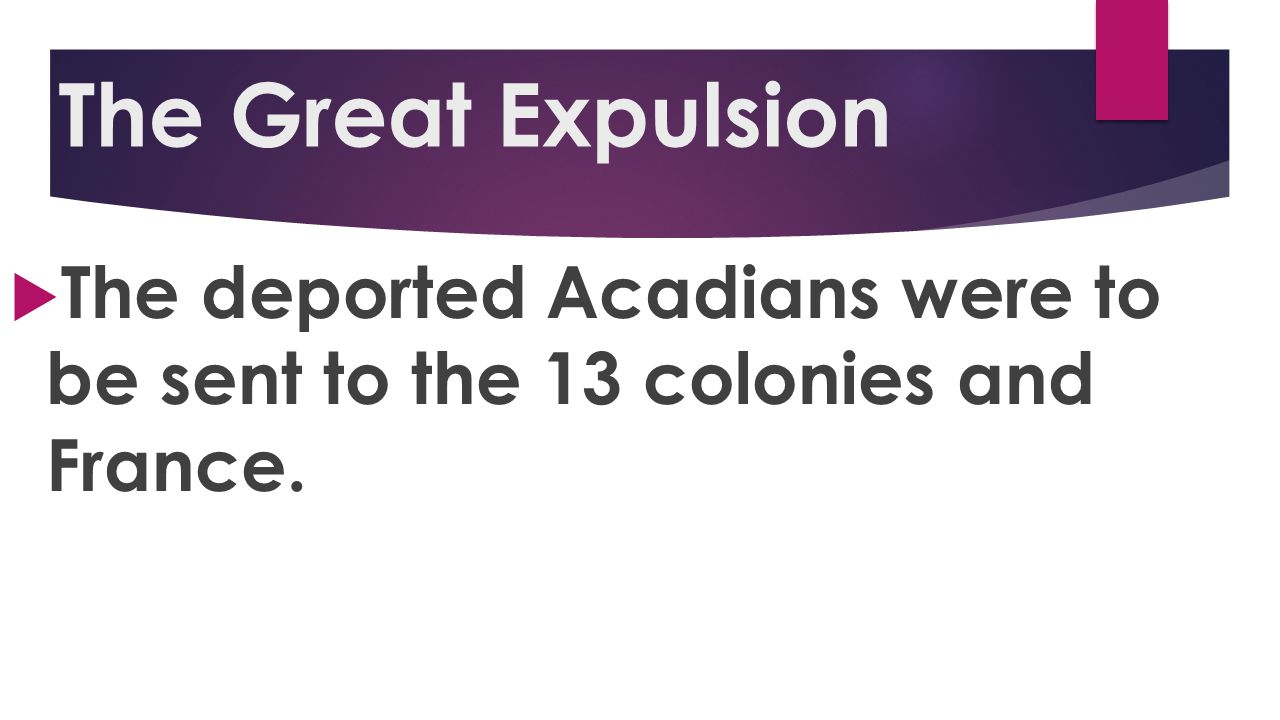 The Great Expulsion The deported Acadians were to be sent to the 13 colonies and France.
