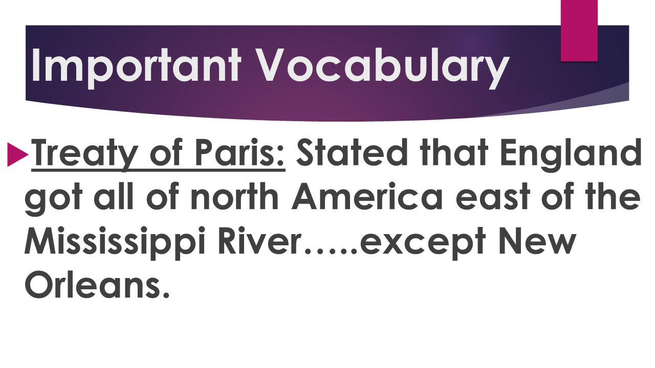 Important Vocabulary Treaty of Paris: Stated that England got all of north America east of the Mississippi River…..except New Orleans.