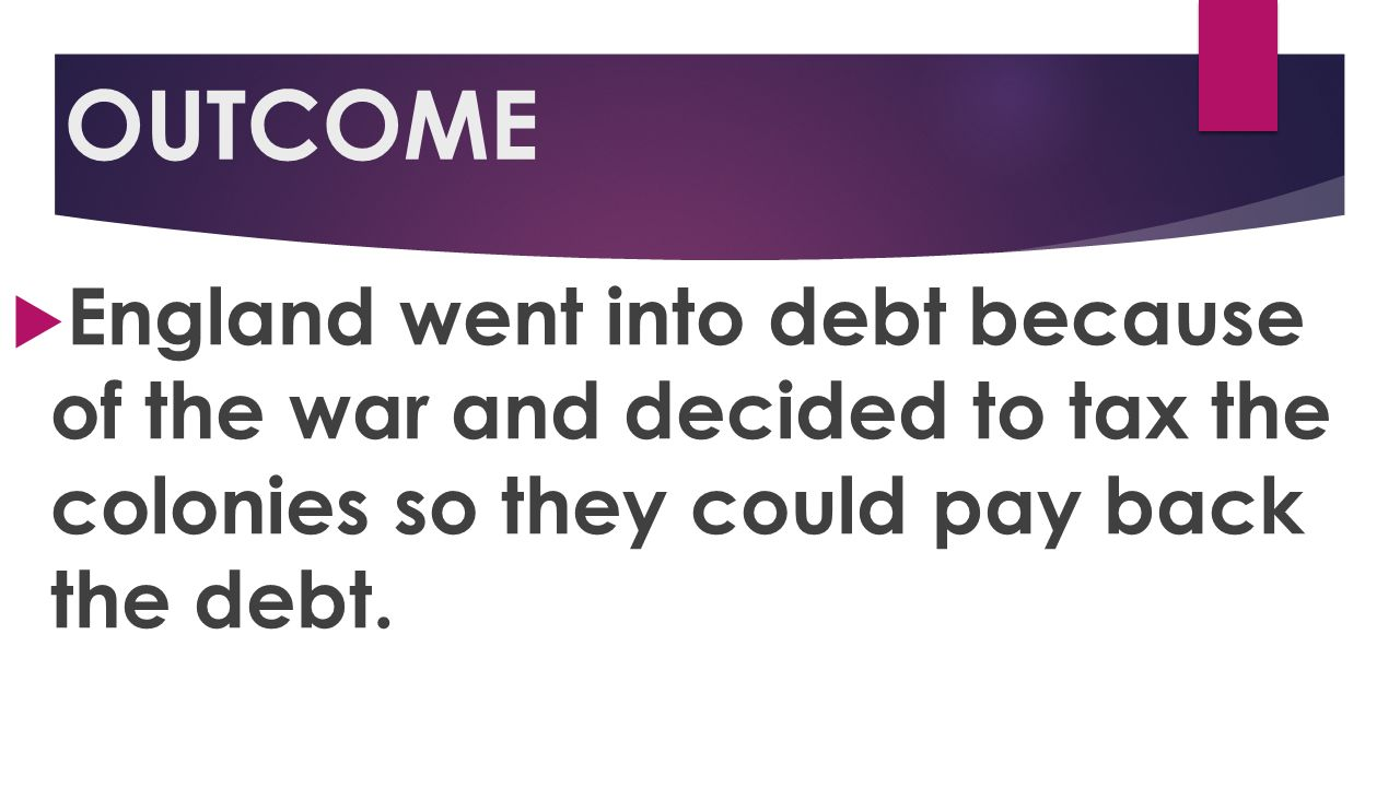OUTCOME England went into debt because of the war and decided to tax the colonies so they could pay back the debt.