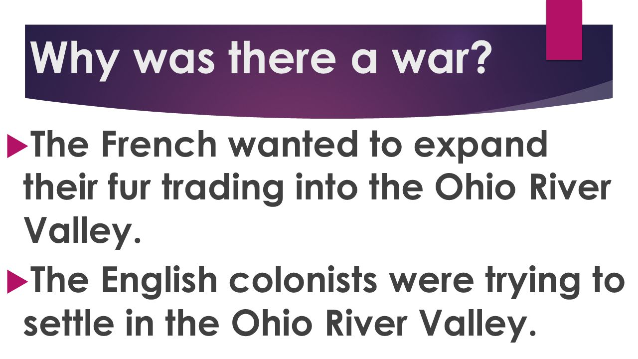 Why was there a war The French wanted to expand their fur trading into the Ohio River Valley.