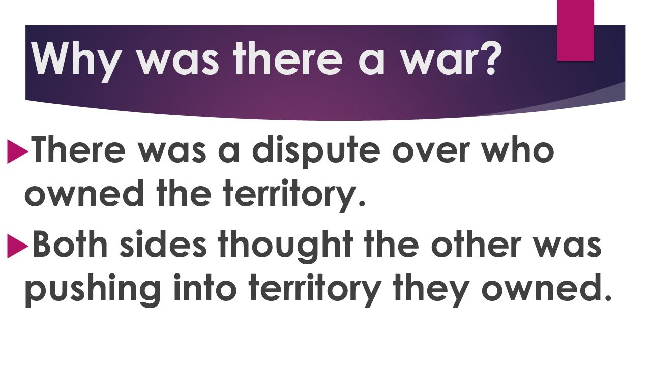 Why was there a war There was a dispute over who owned the territory.