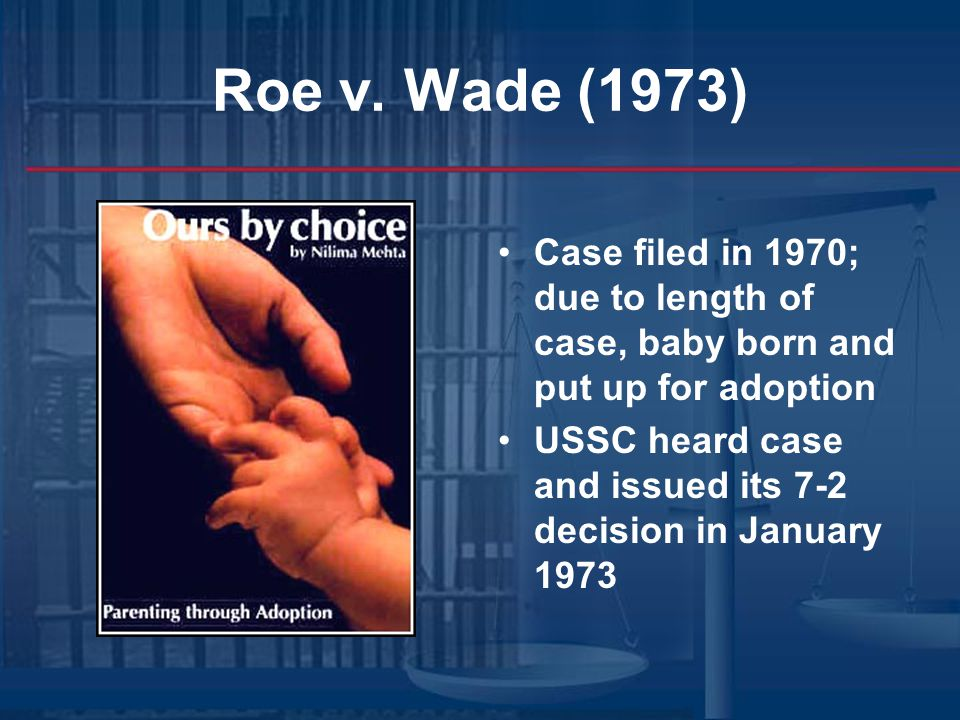 Roe v. Wade (1973) Case filed in 1970; due to length of case, baby born and put up for adoption.