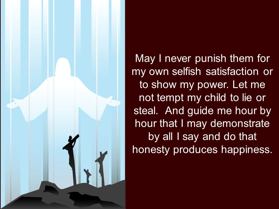 May I never punish them for my own selfish satisfaction or to show my power.