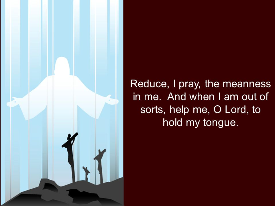 Reduce, I pray, the meanness in me