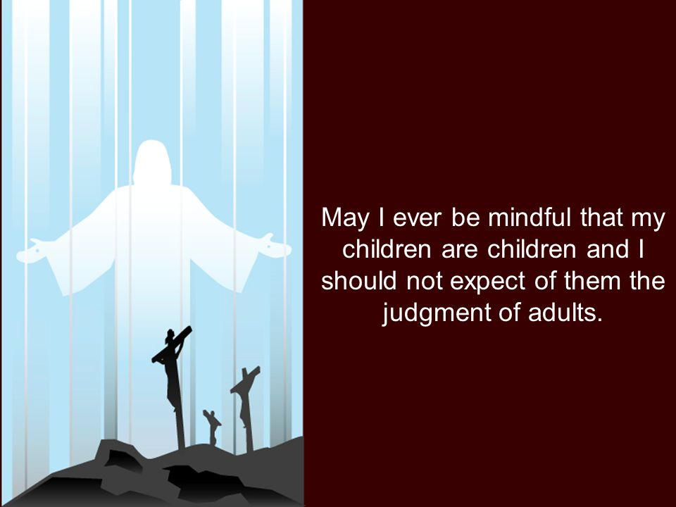 May I ever be mindful that my children are children and I should not expect of them the judgment of adults.