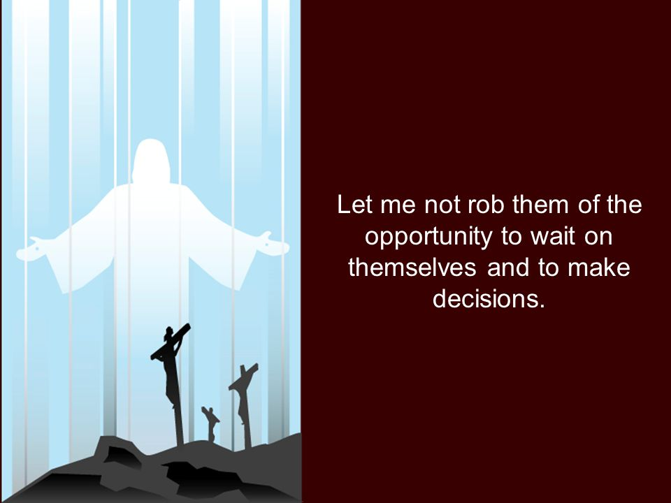 Let me not rob them of the opportunity to wait on themselves and to make decisions.