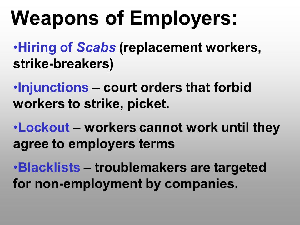 Weapons of Employers: Hiring of Scabs (replacement workers, strike-breakers) Injunctions – court orders that forbid workers to strike, picket.