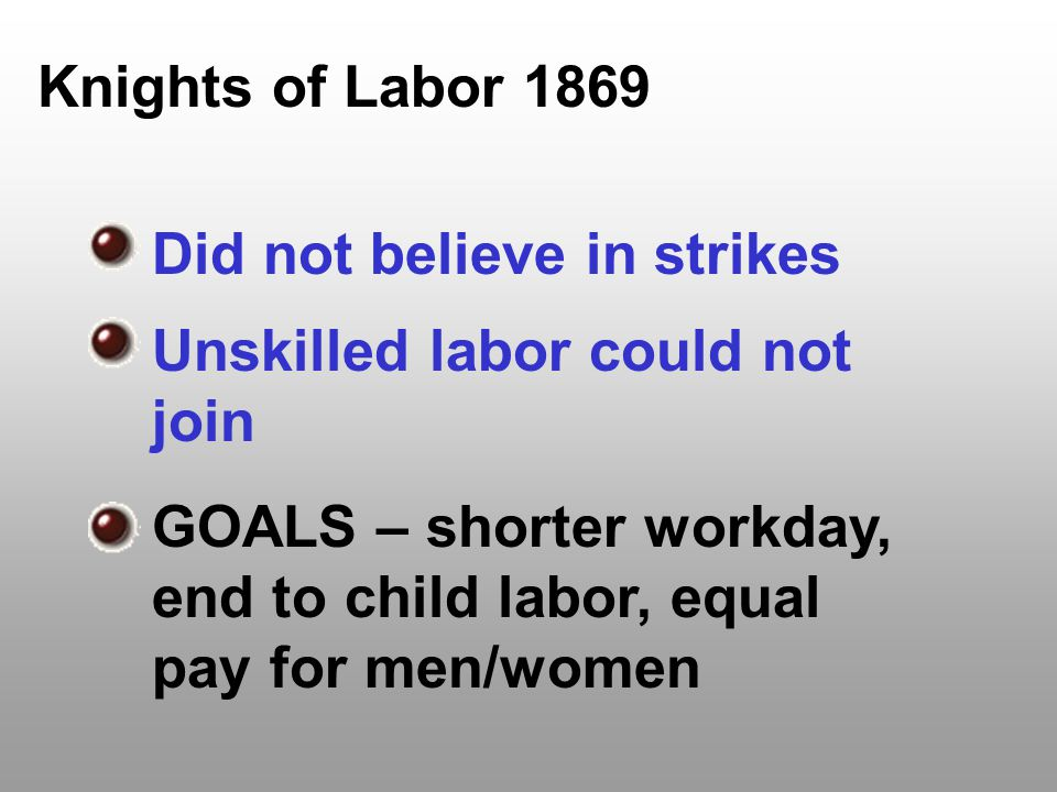 Knights of Labor 1869 Did not believe in strikes. Unskilled labor could not join.