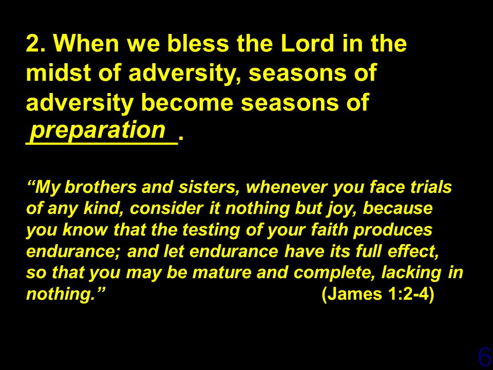4/14/2017 2. When we bless the Lord in the midst of adversity, seasons of adversity become seasons of ___________.