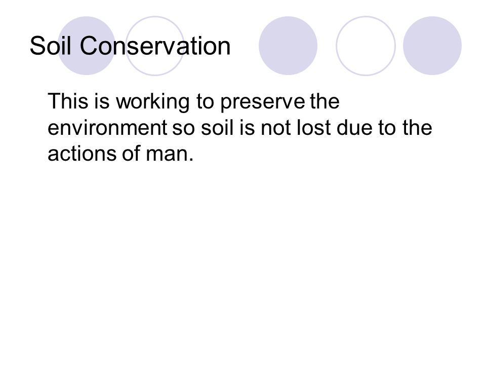 Soil Conservation This is working to preserve the environment so soil is not lost due to the actions of man.