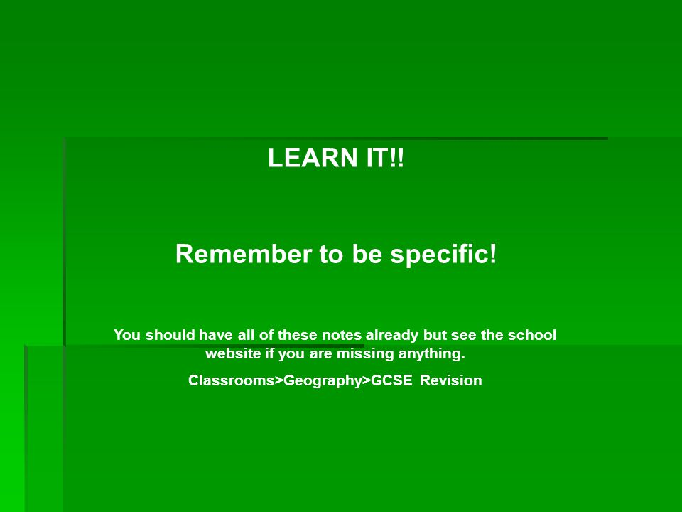 Remember to be specific! Classrooms>Geography>GCSE Revision