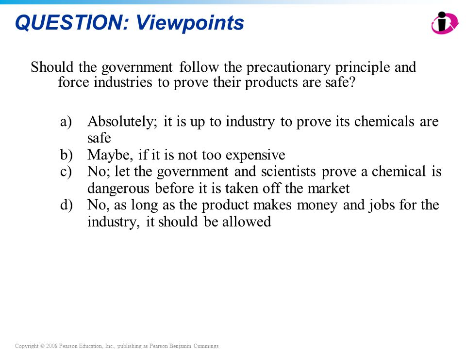 QUESTION: Viewpoints Should the government follow the precautionary principle and force industries to prove their products are safe