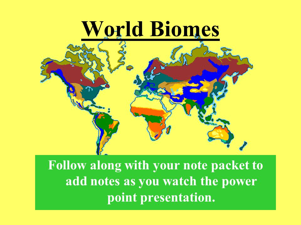 World Biomes Follow along with your note packet to add notes as you watch the power point presentation.