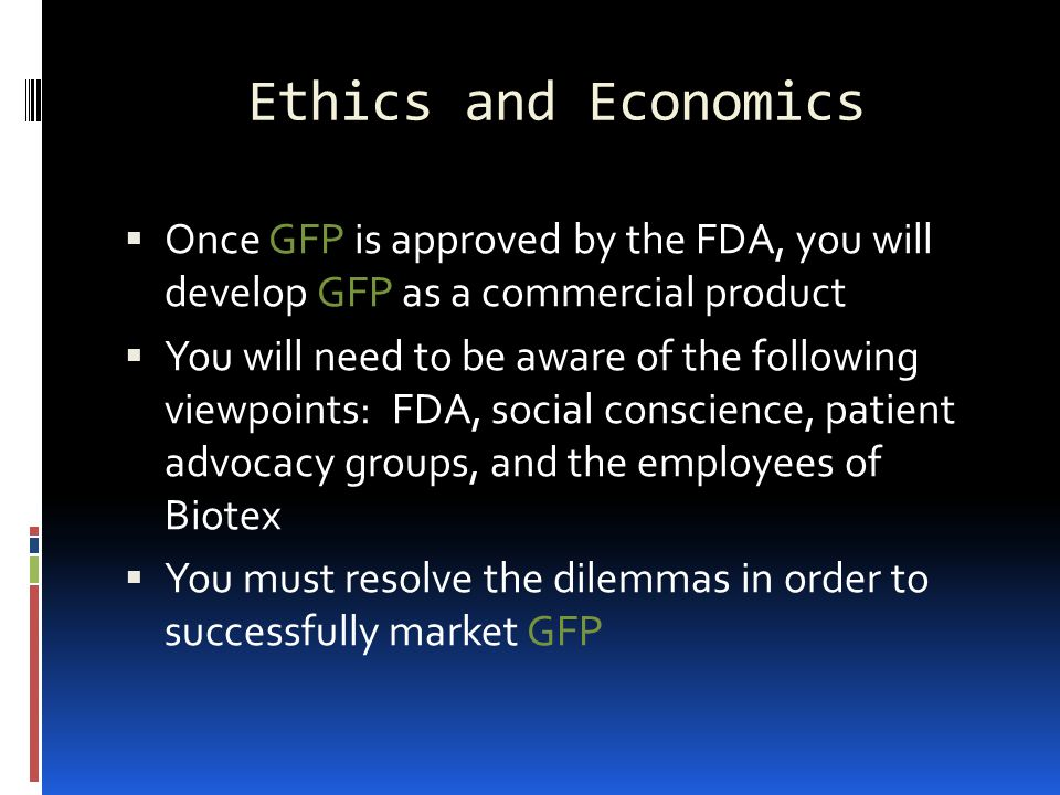Ethics and Economics Once GFP is approved by the FDA, you will develop GFP as a commercial product.