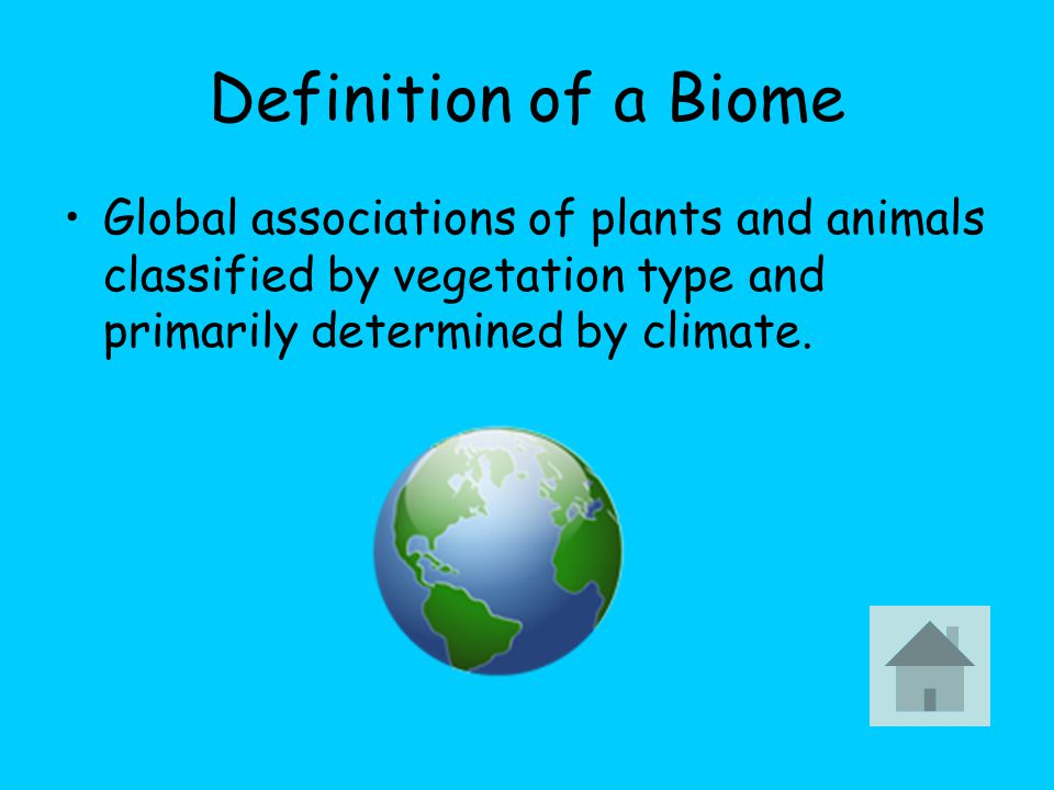 Definition of a Biome Global associations of plants and animals classified by vegetation type and primarily determined by climate.