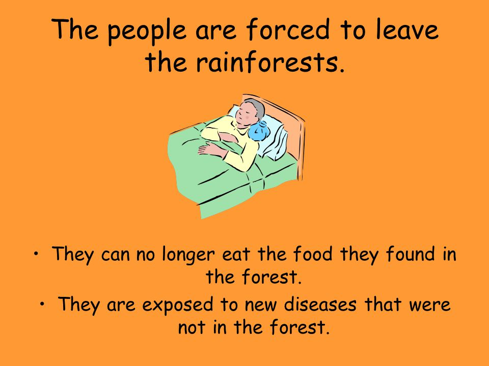 The people are forced to leave the rainforests.