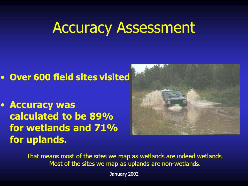 Accuracy Assessment Over 600 field sites visited. Accuracy was calculated to be 89% for wetlands and 71% for uplands.