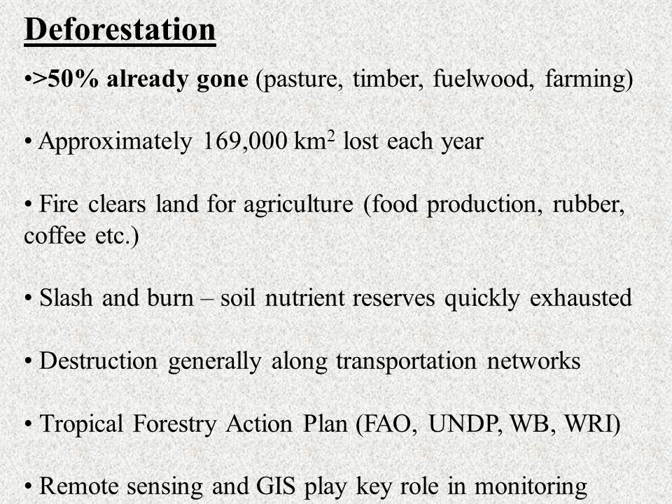 Deforestation >50% already gone (pasture, timber, fuelwood, farming) Approximately 169,000 km2 lost each year.