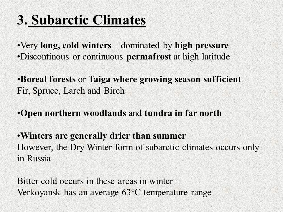 3. Subarctic Climates Very long, cold winters – dominated by high pressure. Discontinous or continuous permafrost at high latitude.